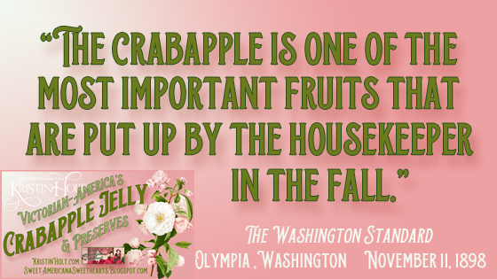 """Kristin Holt   Victorian American Crabapple Jelly and Preserves. """"The Crabapple is on eof the most important fruits that are put up by the housekeeper in the fall."""" The Washington Standard of Olympia, Washington, November 11, 1898."""
