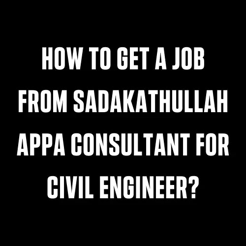 How To Get A Job From Sadakathullah Appa Consultant For Civil Engineer?
