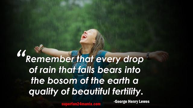 Remember that every drop of rain that falls bears into the bosom of the earth a quality of beautiful fertility.