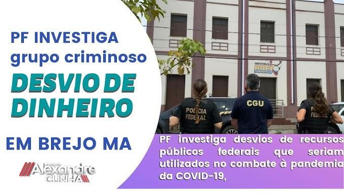 BOMBA! PF INVESTIGA GRUPO CRIMINOSO POR DESVIO DE VERBAS DA COVID-19, EM BREJO MA