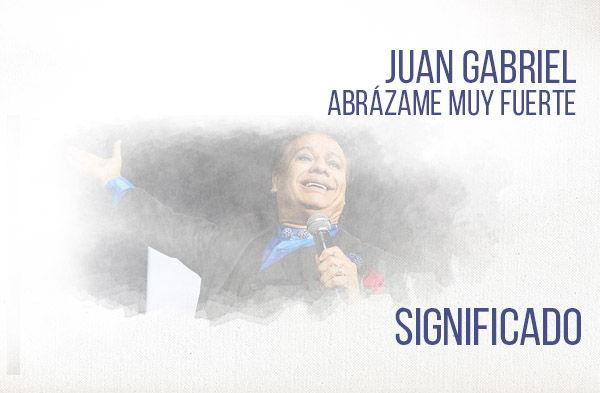 Abrázame Muy Fuerte significado de la canción Juan Gabriel.