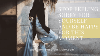 Stop Feeling Sorry For Yourself And Be Happy For This Moment