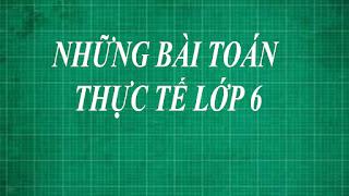 Tổng hợp những bài tập toán thực tế lớp 6 ( hk1 + hk 2 )