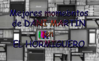 los mejores momentos de Dani Martin en El Hormiguero