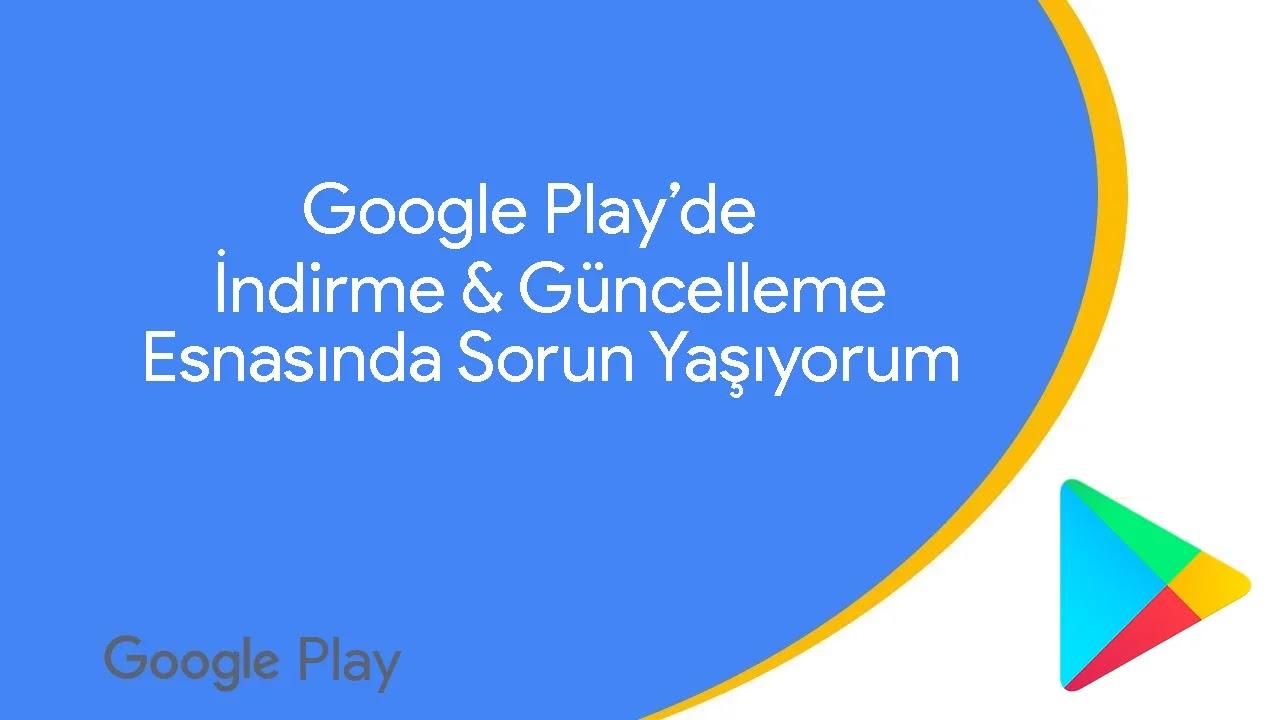 Google Play'de İndirme & Güncelleme Yapamıyorum Hata Alıyorum Ne Yapmam Lazım?