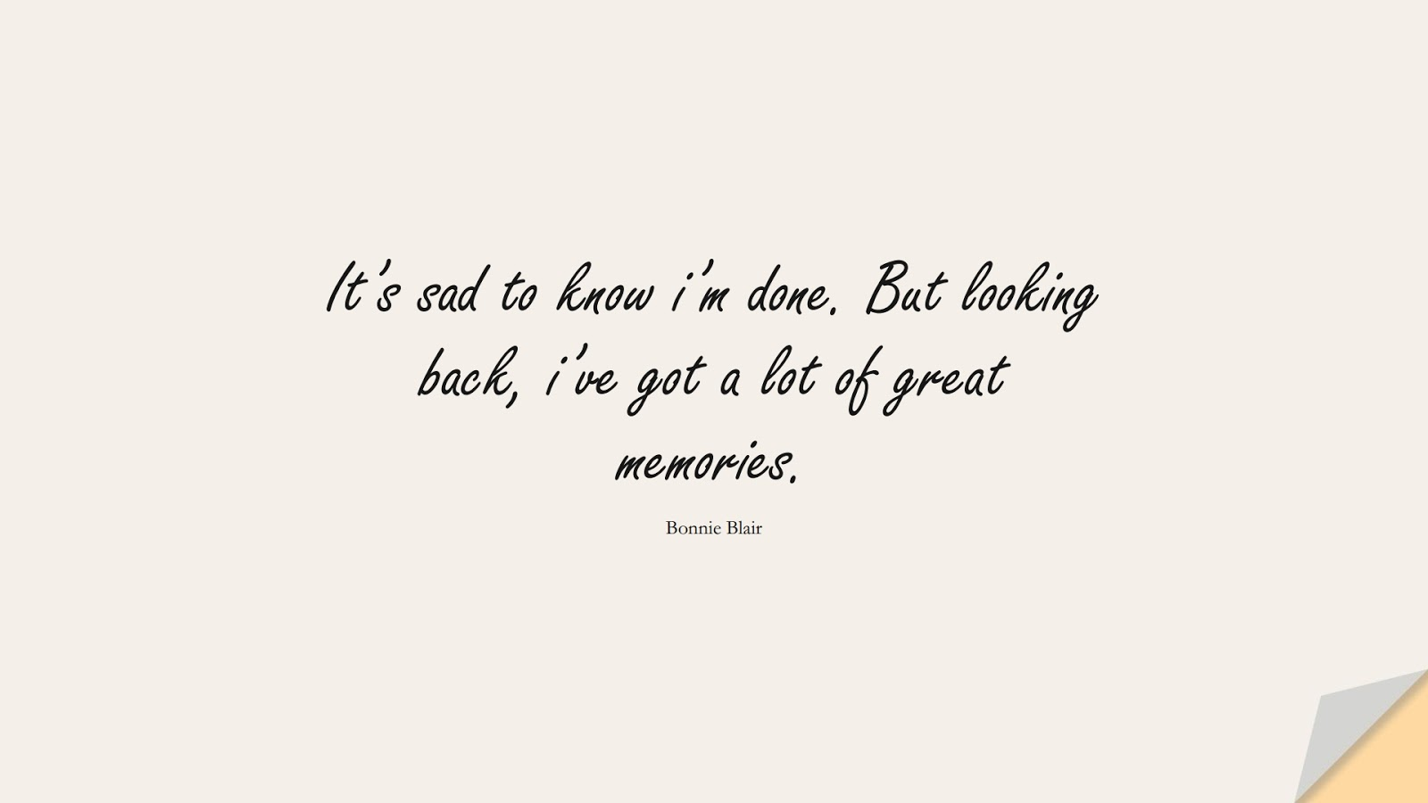 It's sad to know i'm done. But looking back, i've got a lot of great memories. (Bonnie Blair);  #SadLoveQuotes
