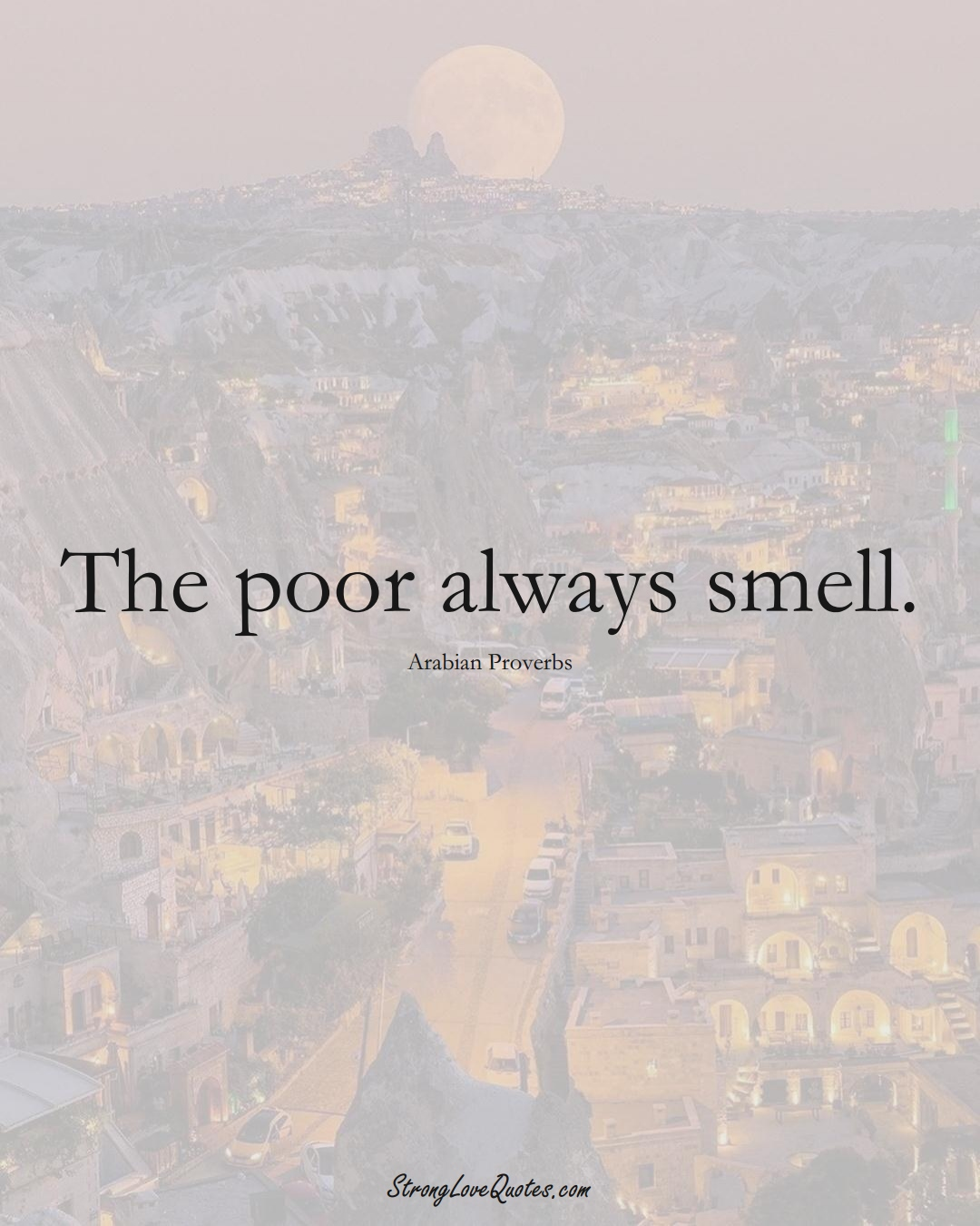 The poor always smell. (Arabian Sayings);  #aVarietyofCulturesSayings