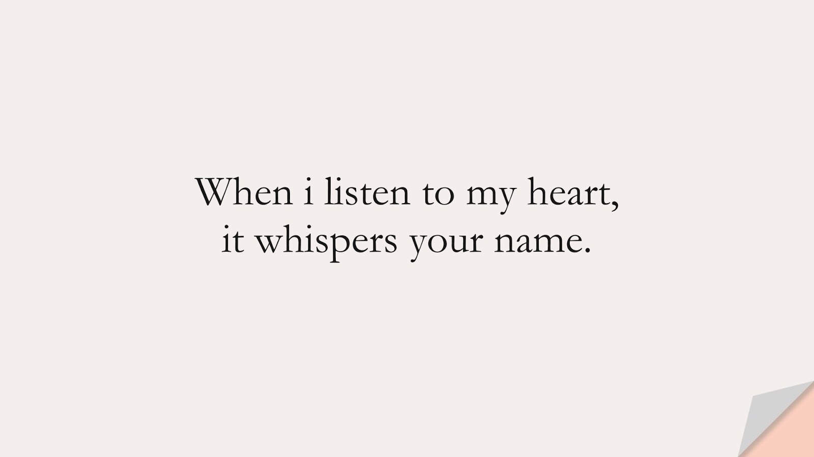 When i listen to my heart, it whispers your name.FALSE