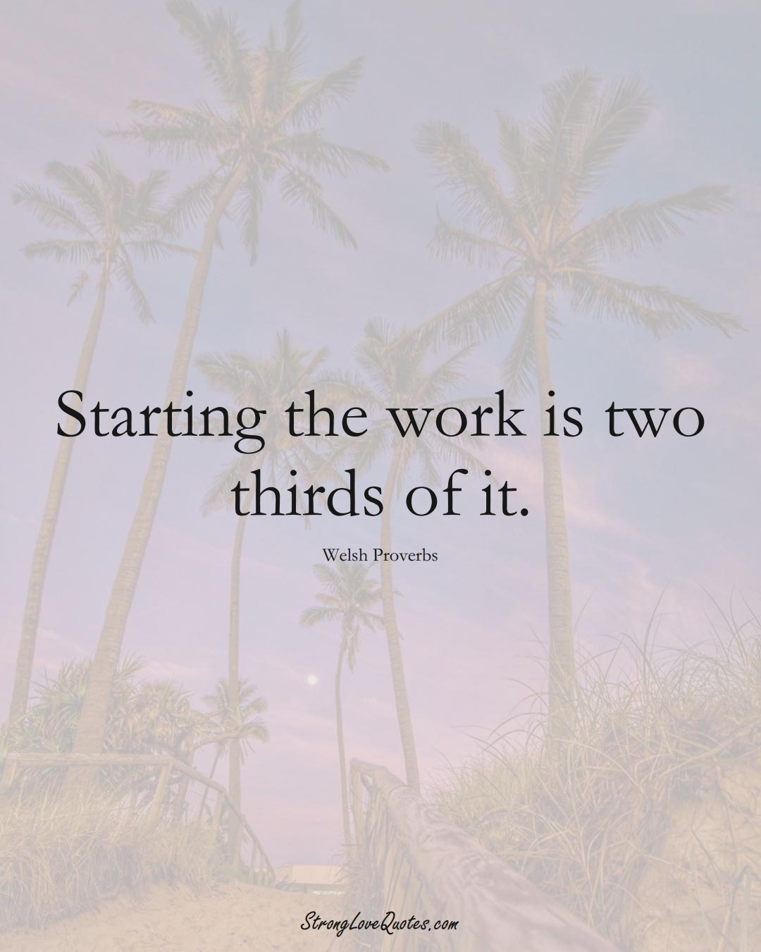 Starting the work is two thirds of it. (Welsh Sayings);  #EuropeanSayings