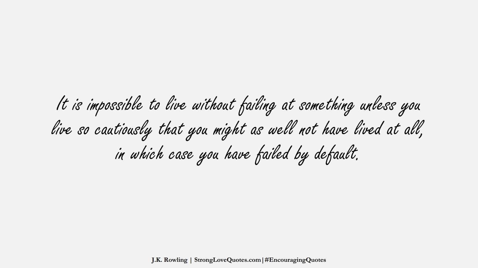 It is impossible to live without failing at something unless you live so cautiously that you might as well not have lived at all, in which case you have failed by default. (J.K. Rowling);  #EncouragingQuotes