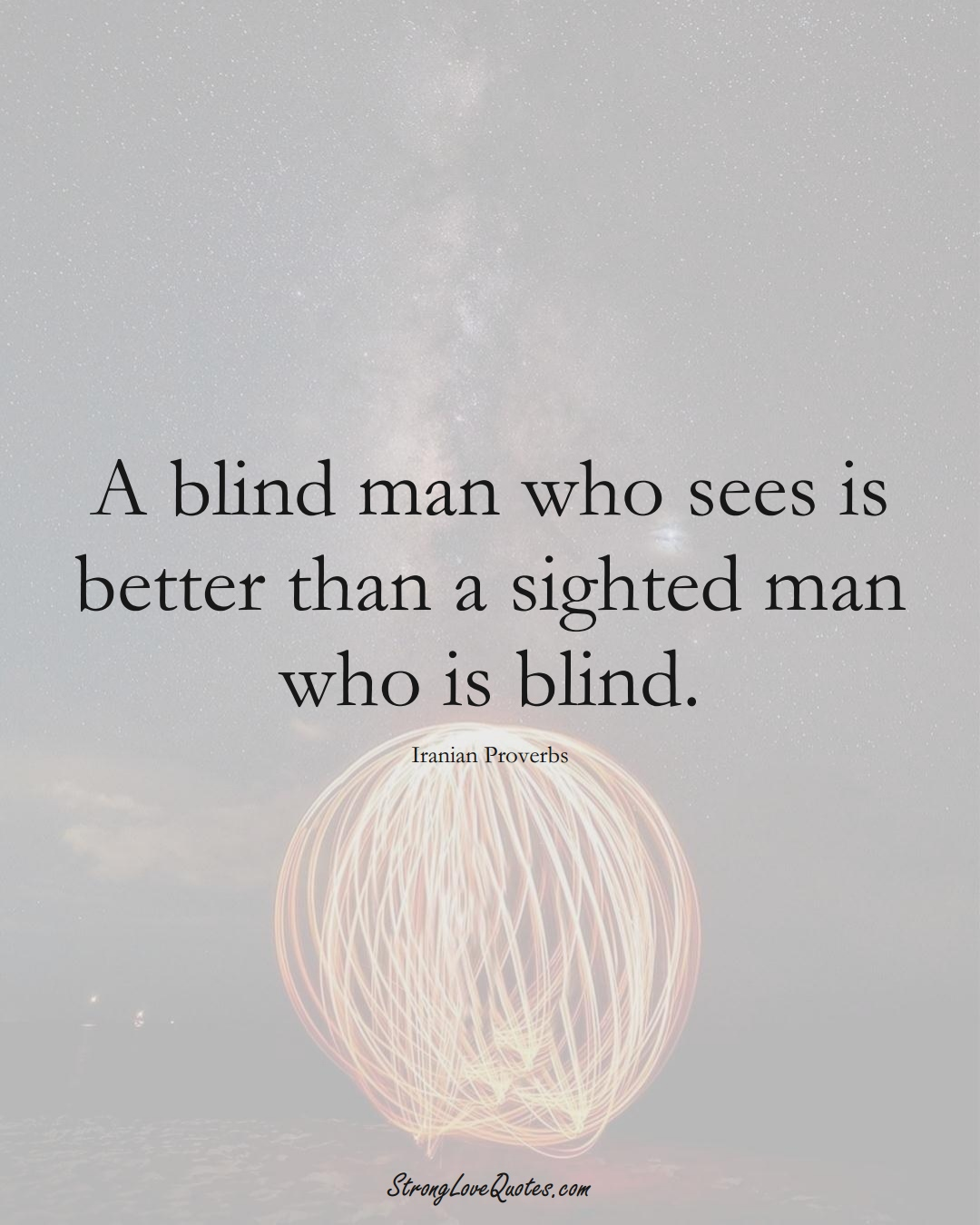 A blind man who sees is better than a sighted man who is blind. (Iranian Sayings);  #MiddleEasternSayings
