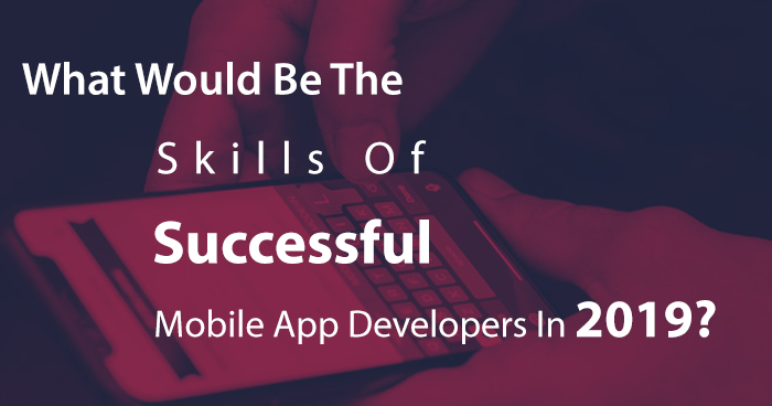 What Would Be The Skills Of Successful Mobile App Developers In 2019?