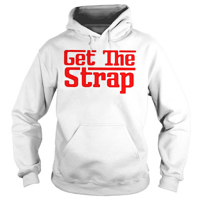 Get The Strap T-Shirt Hoodie Sweatshirt