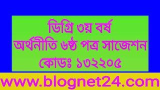 ডিগ্রি ৩য় বর্ষ অর্থনীতি ৬ষ্ঠ পত্র সাজেশন-বিষয় কোড ১৩২২০৫