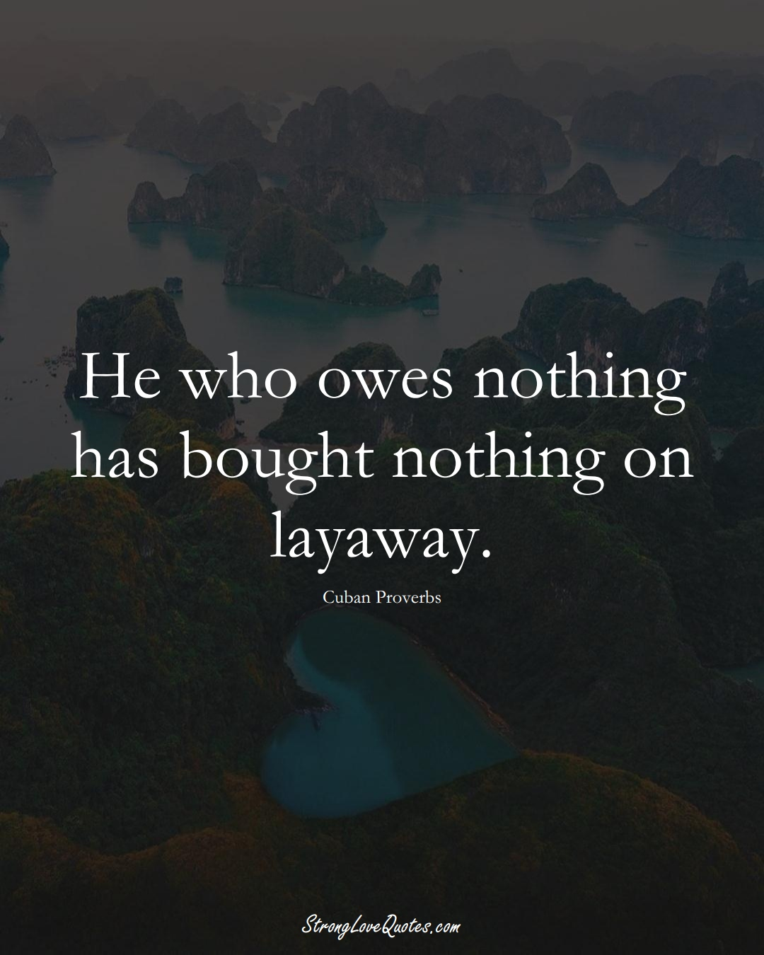 He who owes nothing has bought nothing on layaway. (Cuban Sayings);  #CaribbeanSayings