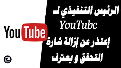 الرئيس التنفيذي لـ YouTube إعتذر عن إزالة شارة التحقق ويعترف