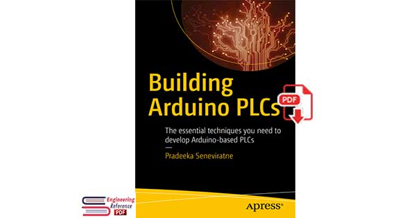 Building Arduino PLCs The essential techniques you need to develop Arduino-based PLCs by Pradeeka Seneviratne