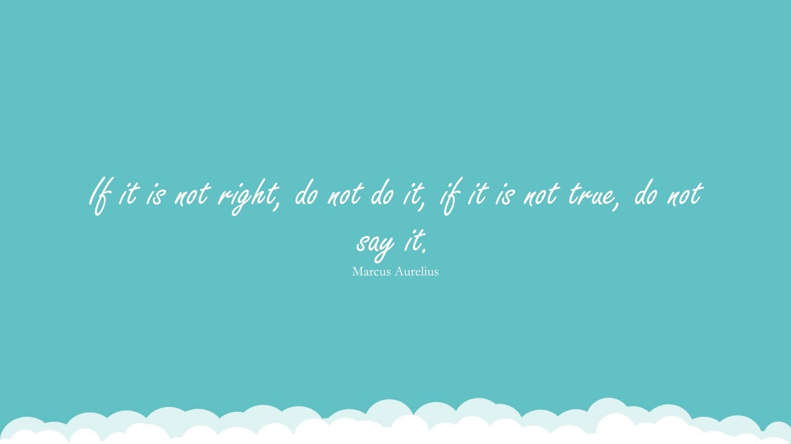 If it is not right, do not do it, if it is not true, do not say it. (Marcus Aurelius);  #CharacterQuotes