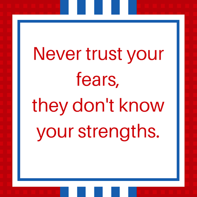Never trust your fears, they don't know your strengths.