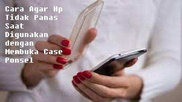 Cara Agar HP Tidak Panas Saat Digunakan