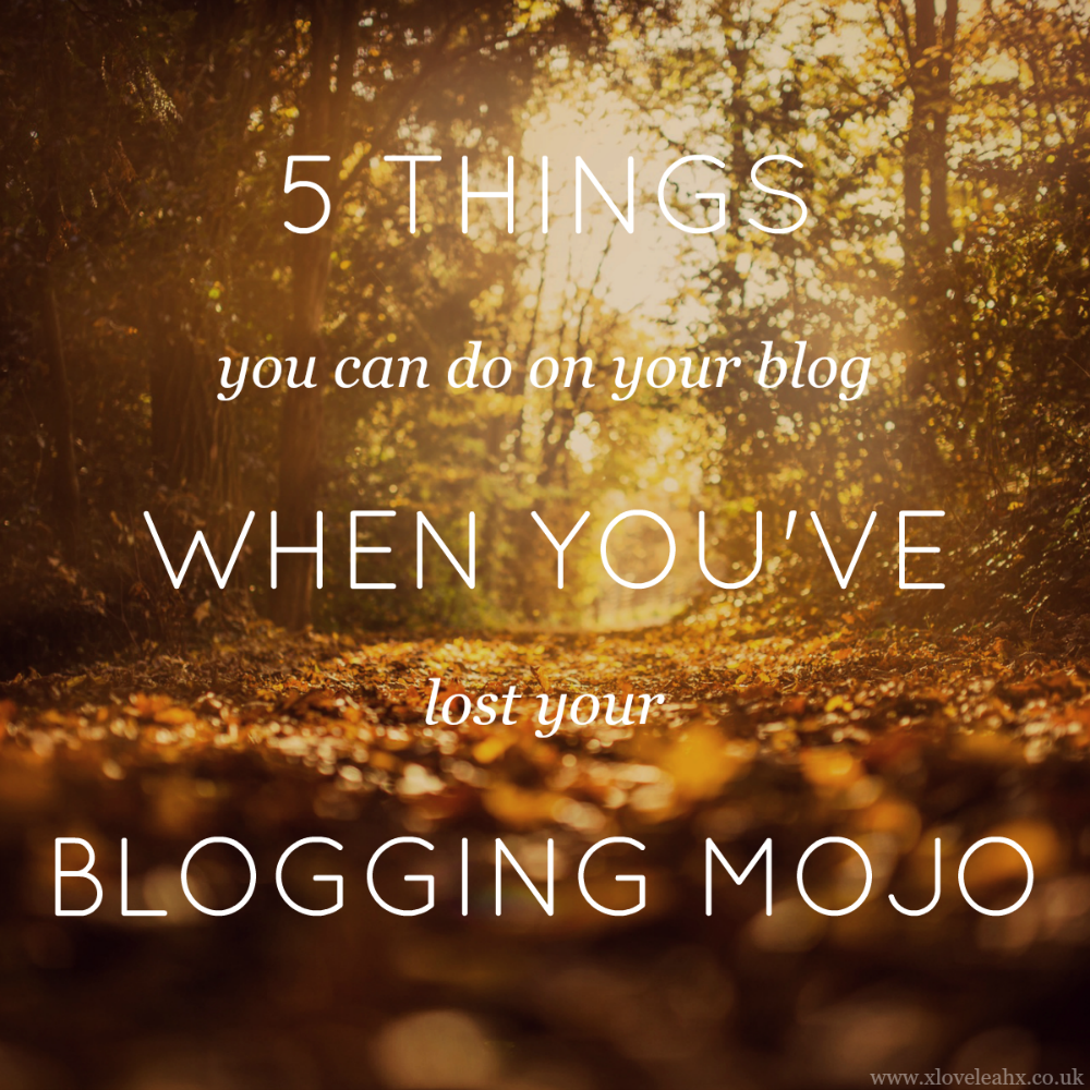 5-things-you-can-do-when-you've-lost-your-blogging-mojo // www.xloveleahx.co.uk