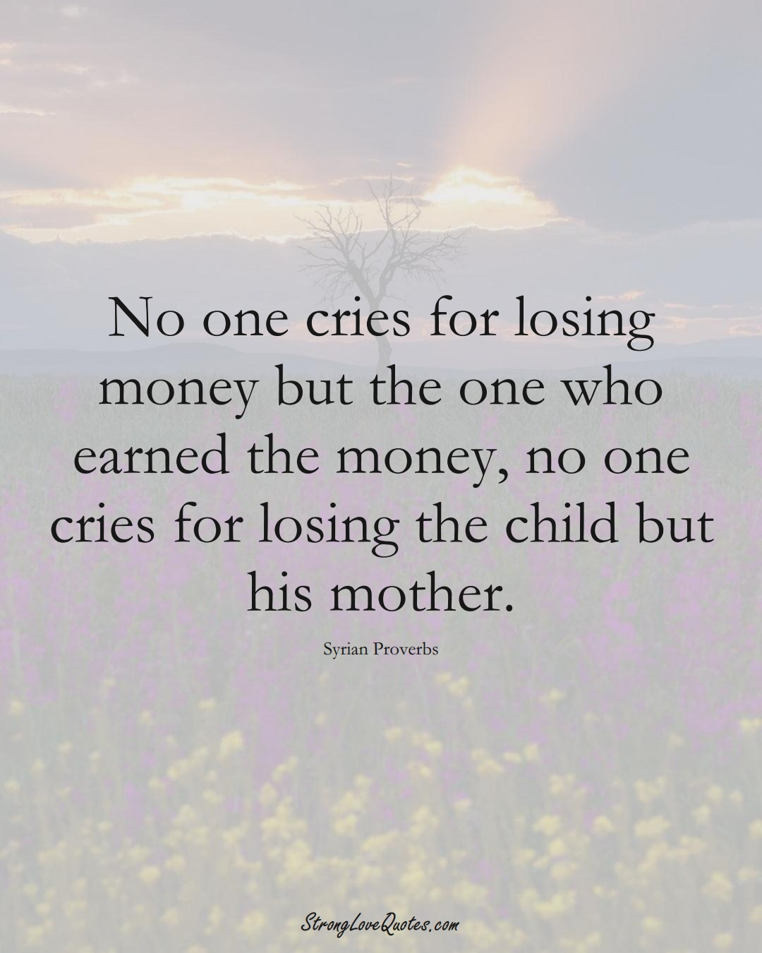 No one cries for losing money but the one who earned the money, no one cries for losing the child but his mother. (Syrian Sayings);  #MiddleEasternSayings