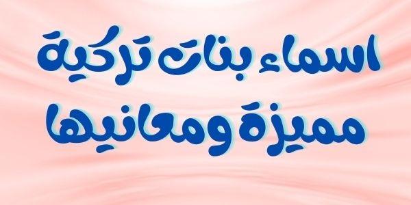 اسماء بنات تركية مميزة ومعانيها