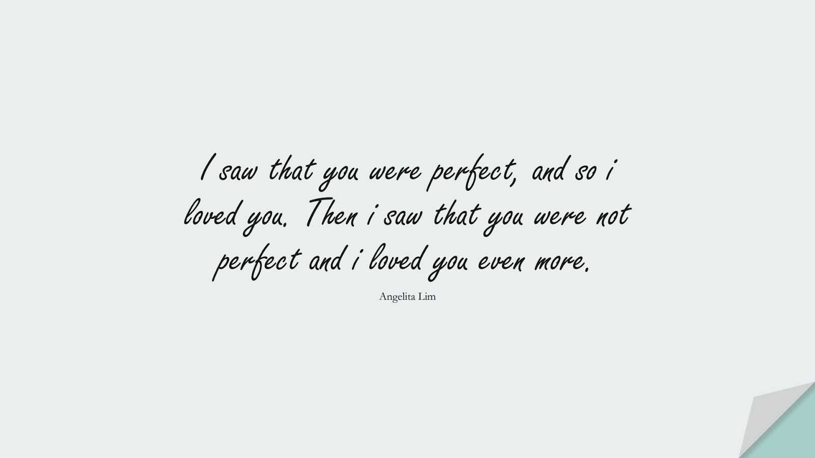 I saw that you were perfect, and so i loved you. Then i saw that you were not perfect and i loved you even more. (Angelita Lim);  #LoveQuotes