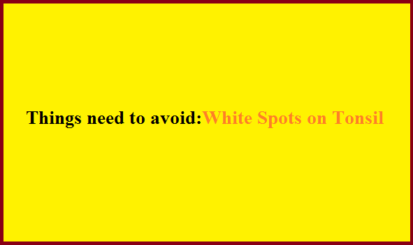 Things Need to Avoid, White Spot on Tonsil,