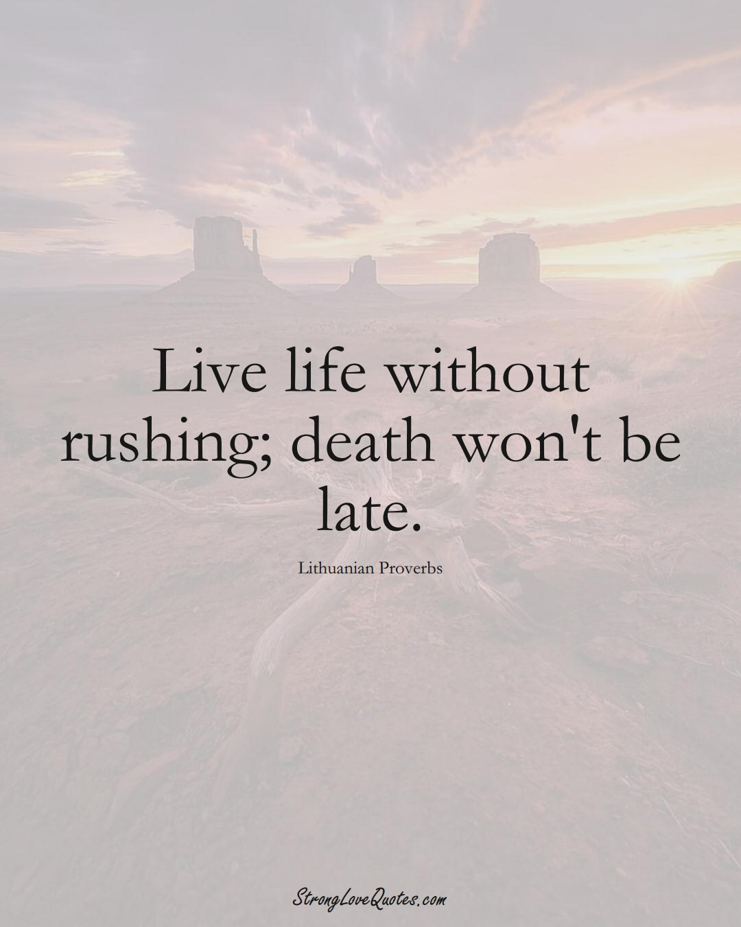 Live life without rushing; death won't be late. (Lithuanian Sayings);  #AsianSayings