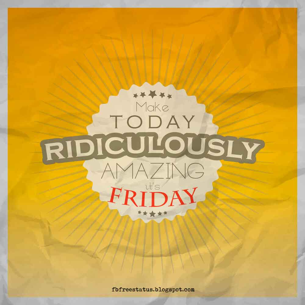 Make today ridiculously amazing, It's Friday.