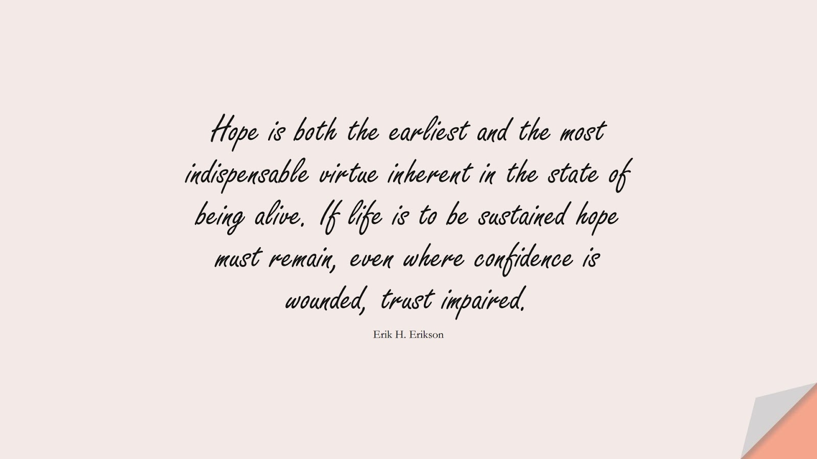 Hope is both the earliest and the most indispensable virtue inherent in the state of being alive. If life is to be sustained hope must remain, even where confidence is wounded, trust impaired. (Erik H. Erikson);  #HopeQuotes
