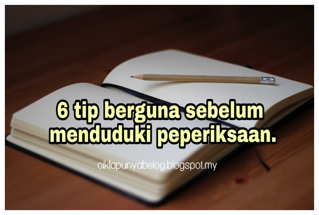 6 tip berguna sebelum menduduki peperiksaan.
