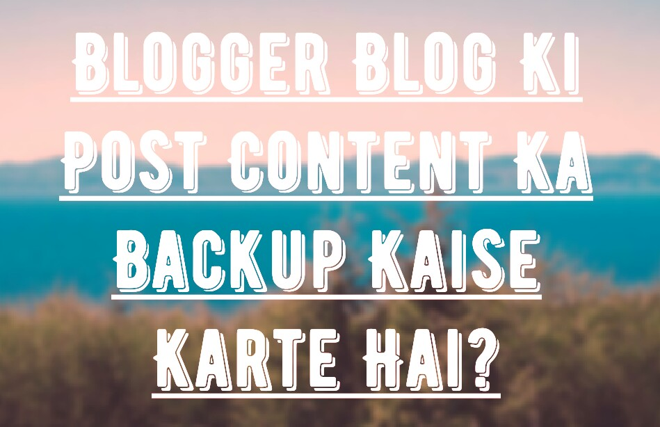 blogger blog ki content ka backup kaise kare