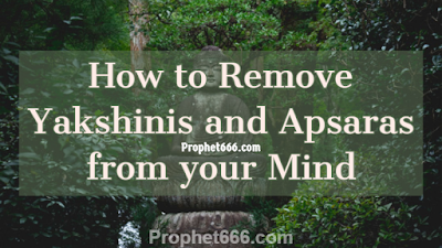How to Remove Yakshinis, Yoginis, Pishachinis and Apsaras from your Mind