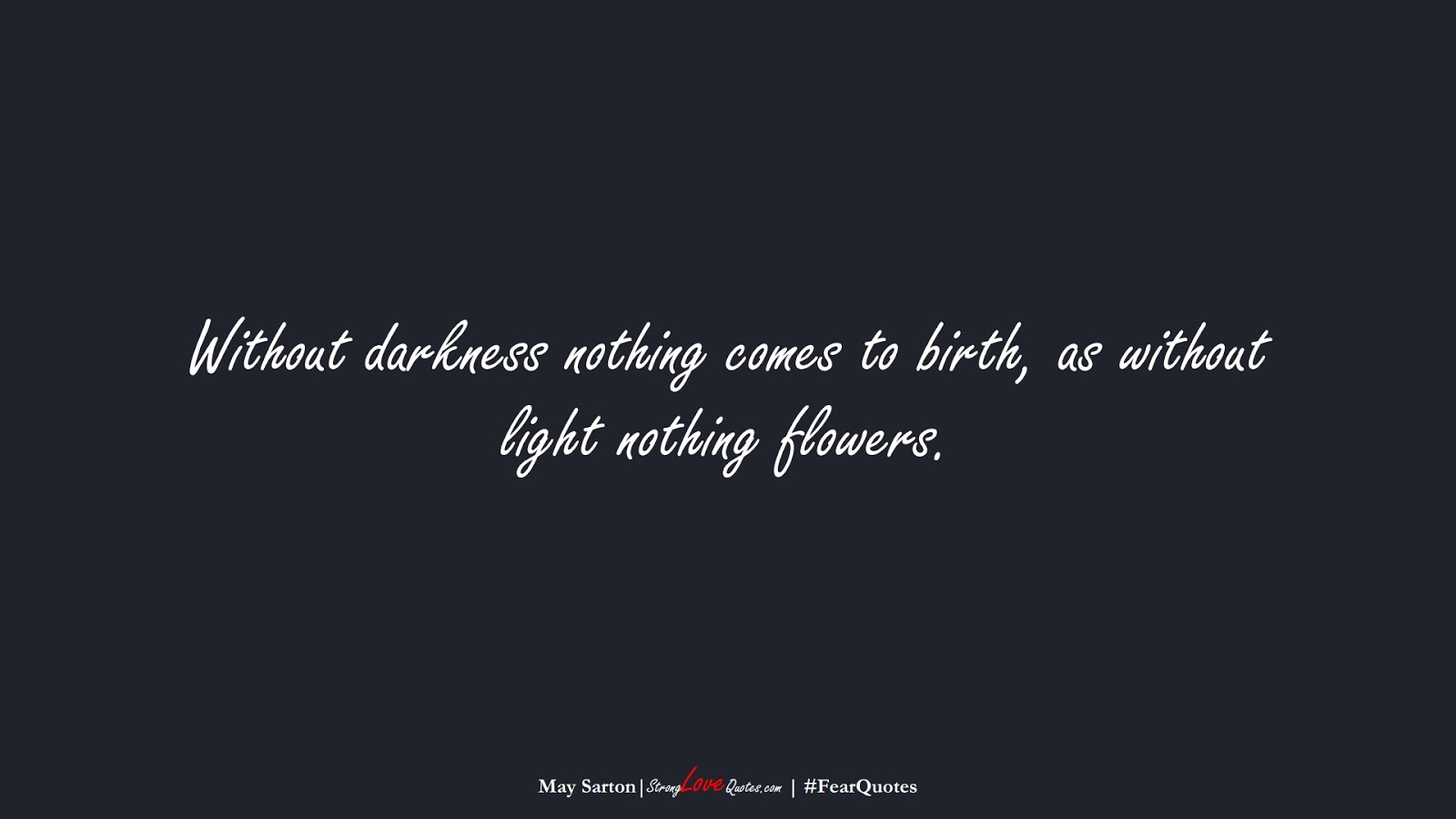 Without darkness nothing comes to birth, as without light nothing flowers. (May Sarton);  #FearQuotes