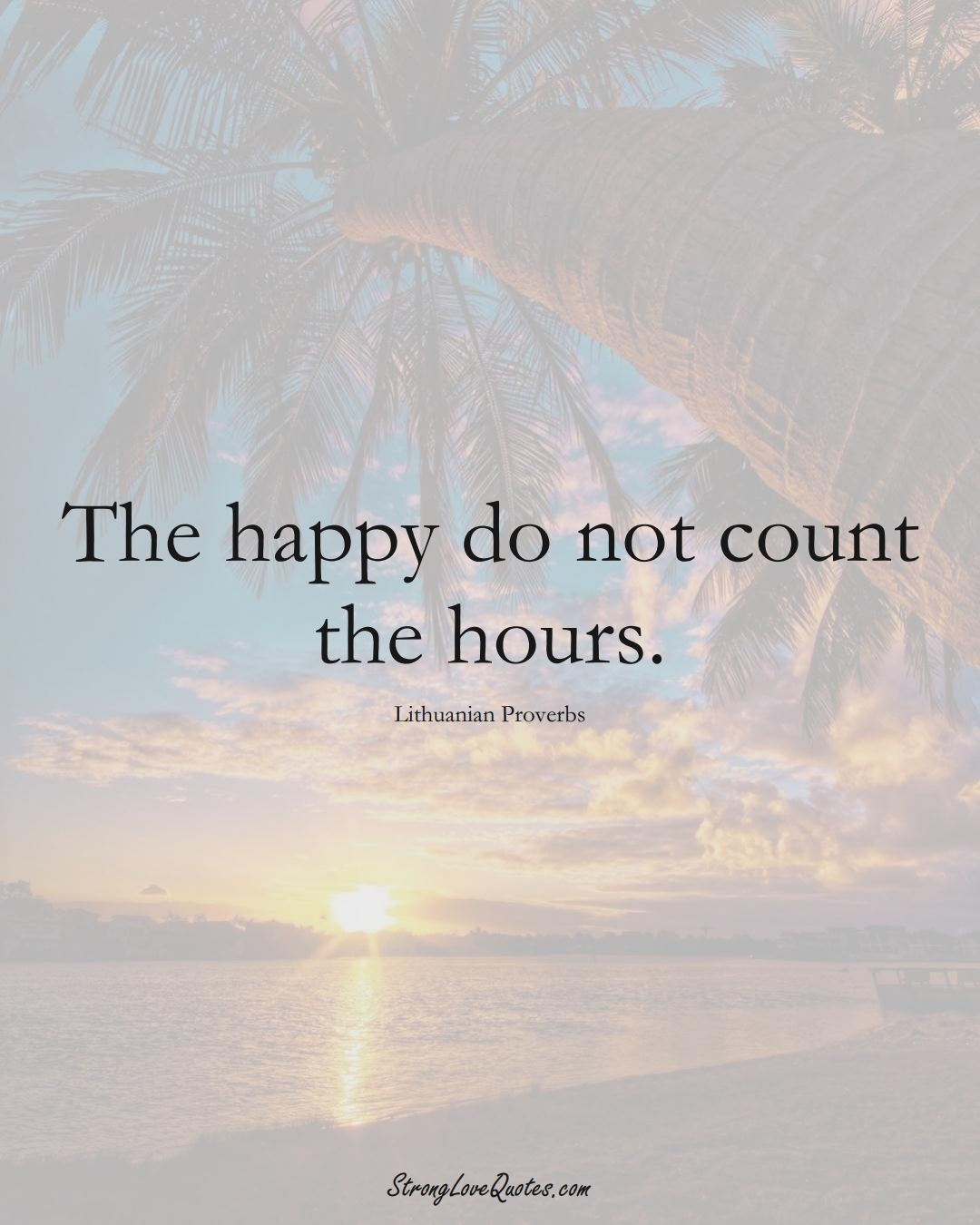 The happy do not count the hours. (Lithuanian Sayings);  #AsianSayings