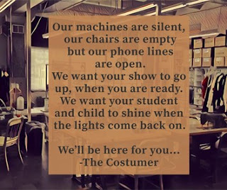 Our machines are silent, our chairs are empty but our phone lines are opeon. We want your show to go up, when you are ready. We want your studen and child to shine when the lights come back on. We'll be here for you... The Costumer