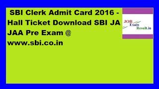 SBI Clerk Admit Card 2016 - Hall Ticket Download SBI JA JAA Pre Exam @ www.sbi.co.in