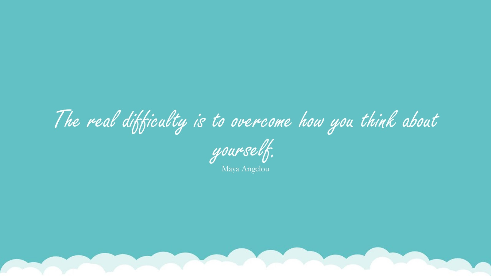 The real difficulty is to overcome how you think about yourself. (Maya Angelou);  #LoveYourselfQuotes
