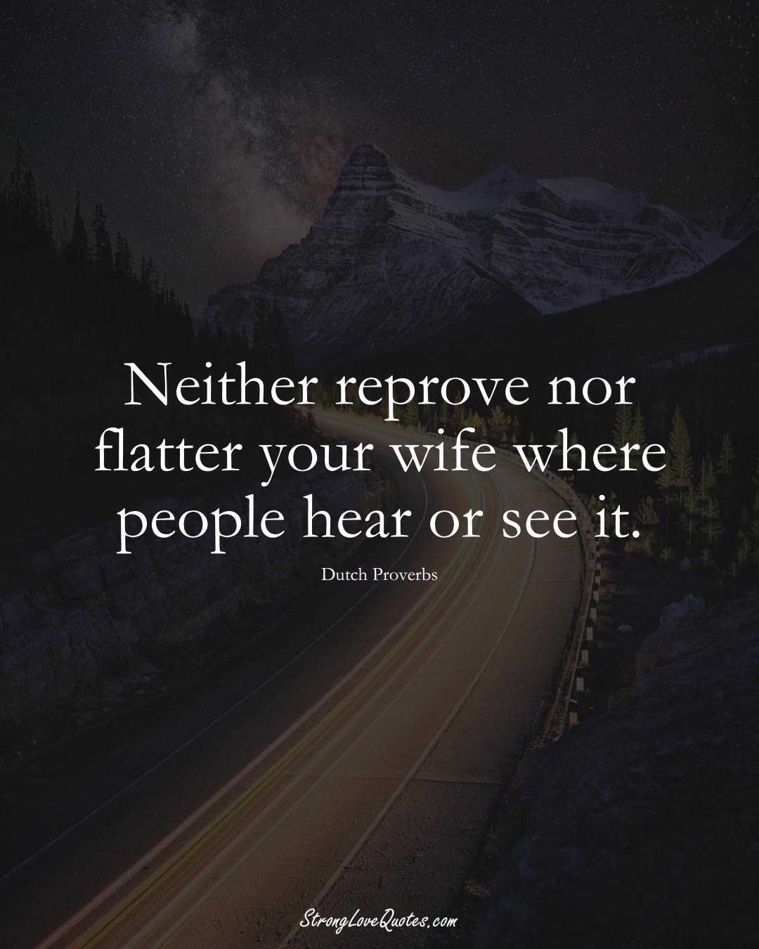 Neither reprove nor flatter your wife where people hear or see it. (Dutch Sayings);  #EuropeanSayings