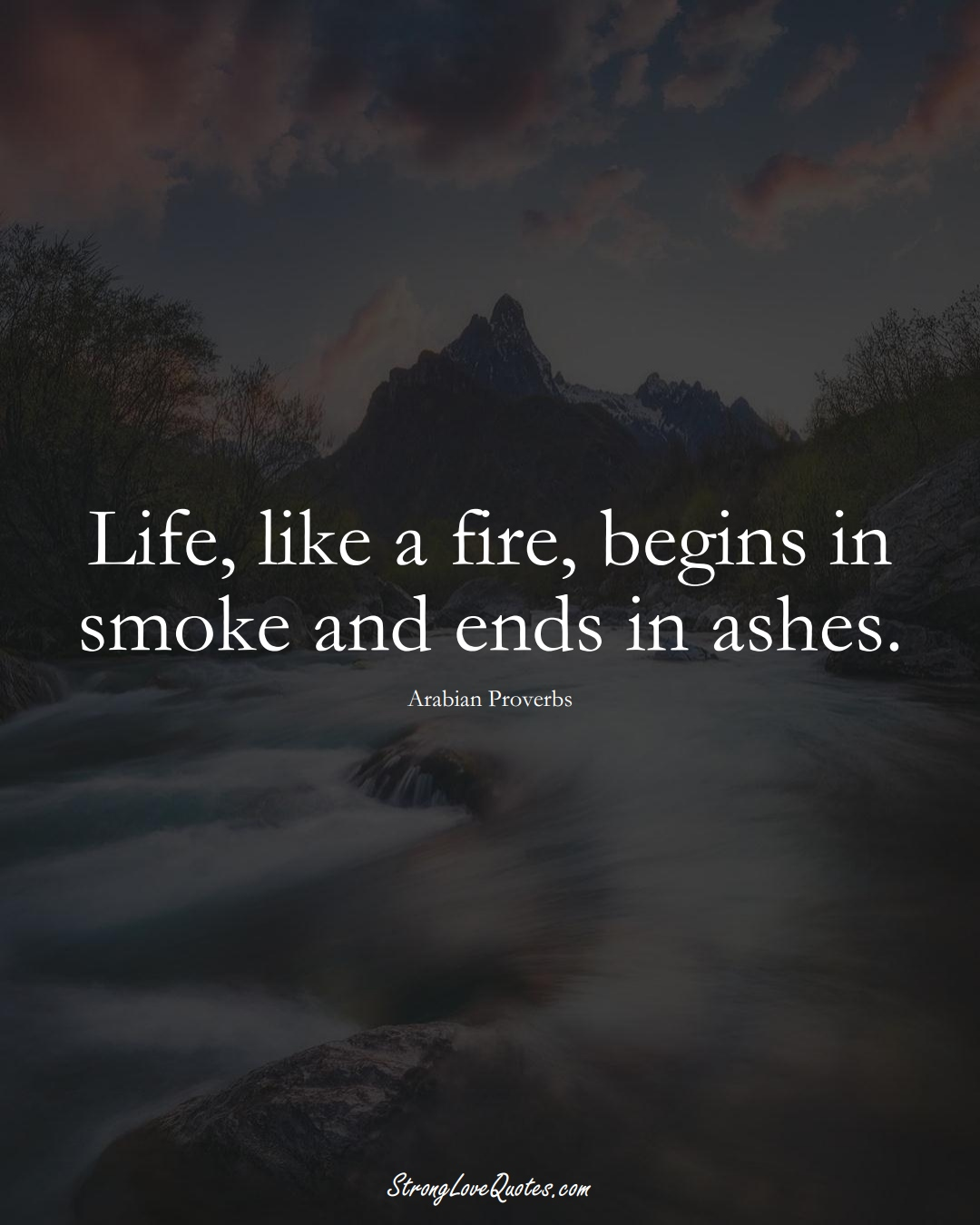 Life, like a fire, begins in smoke and ends in ashes. (Arabian Sayings);  #aVarietyofCulturesSayings