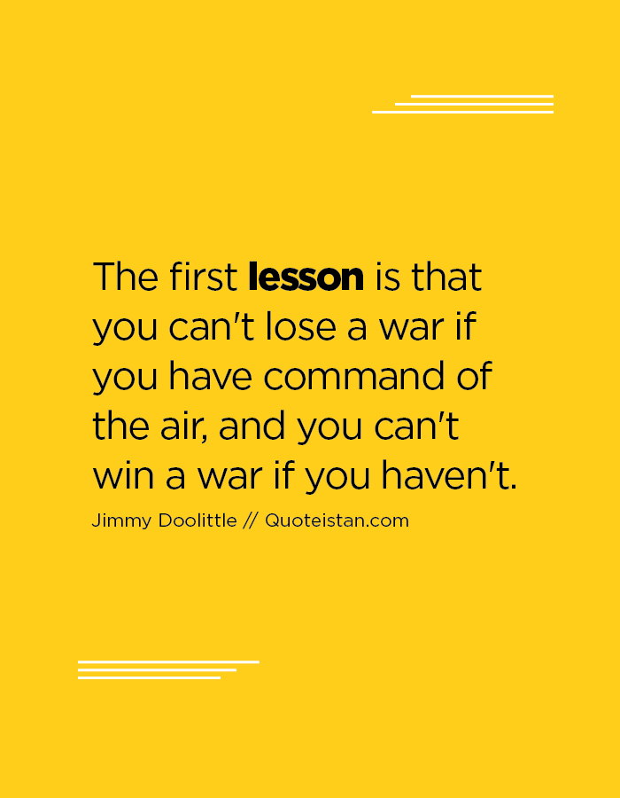 The first lesson is that you can't lose a war if you have command of the air, and you can't win a war if you haven't.