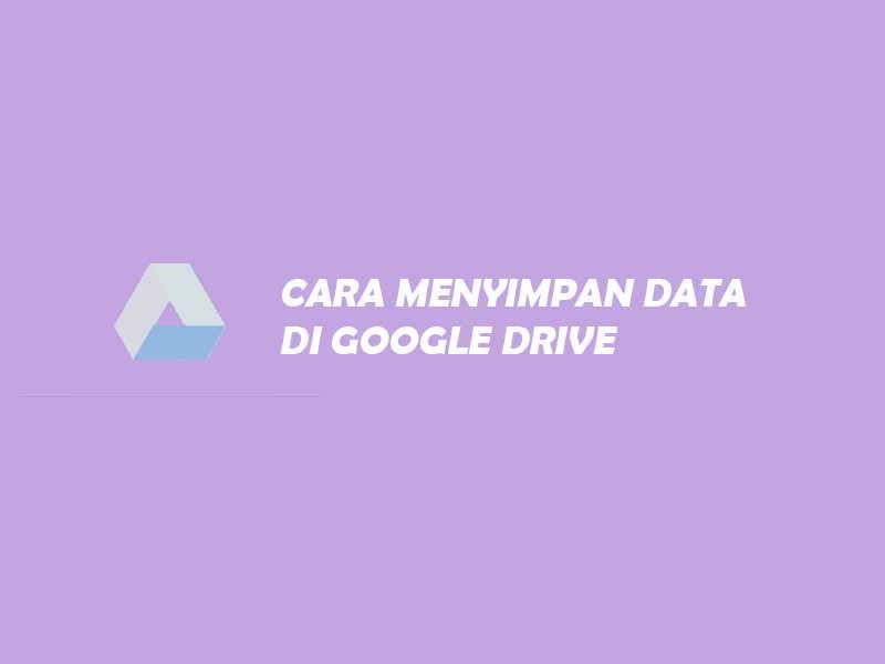 cara menyimpan data di google drive