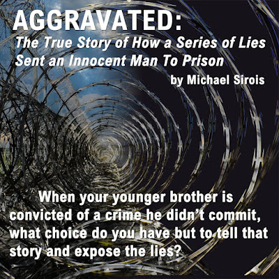AGGRAVATED: The True Story of How a Series of Lies Sent an Innocent Man To Prison - by Michael Sirois: When your younger brother is convicted of a crime he didn't commit, what choice do you have but to tell that story and expose the lies?