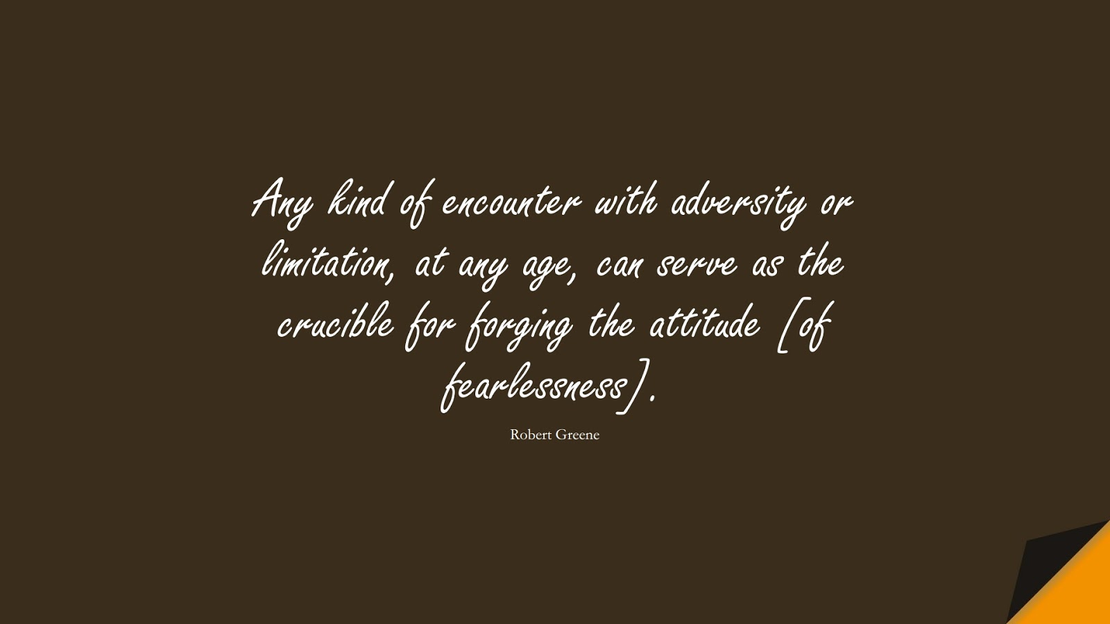 Any kind of encounter with adversity or limitation, at any age, can serve as the crucible for forging the attitude [of fearlessness]. (Robert Greene);  #EncouragingQuotes