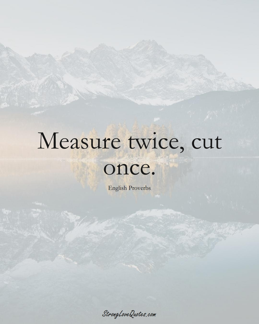 Measure twice, cut once. (English Sayings);  #EuropeanSayings