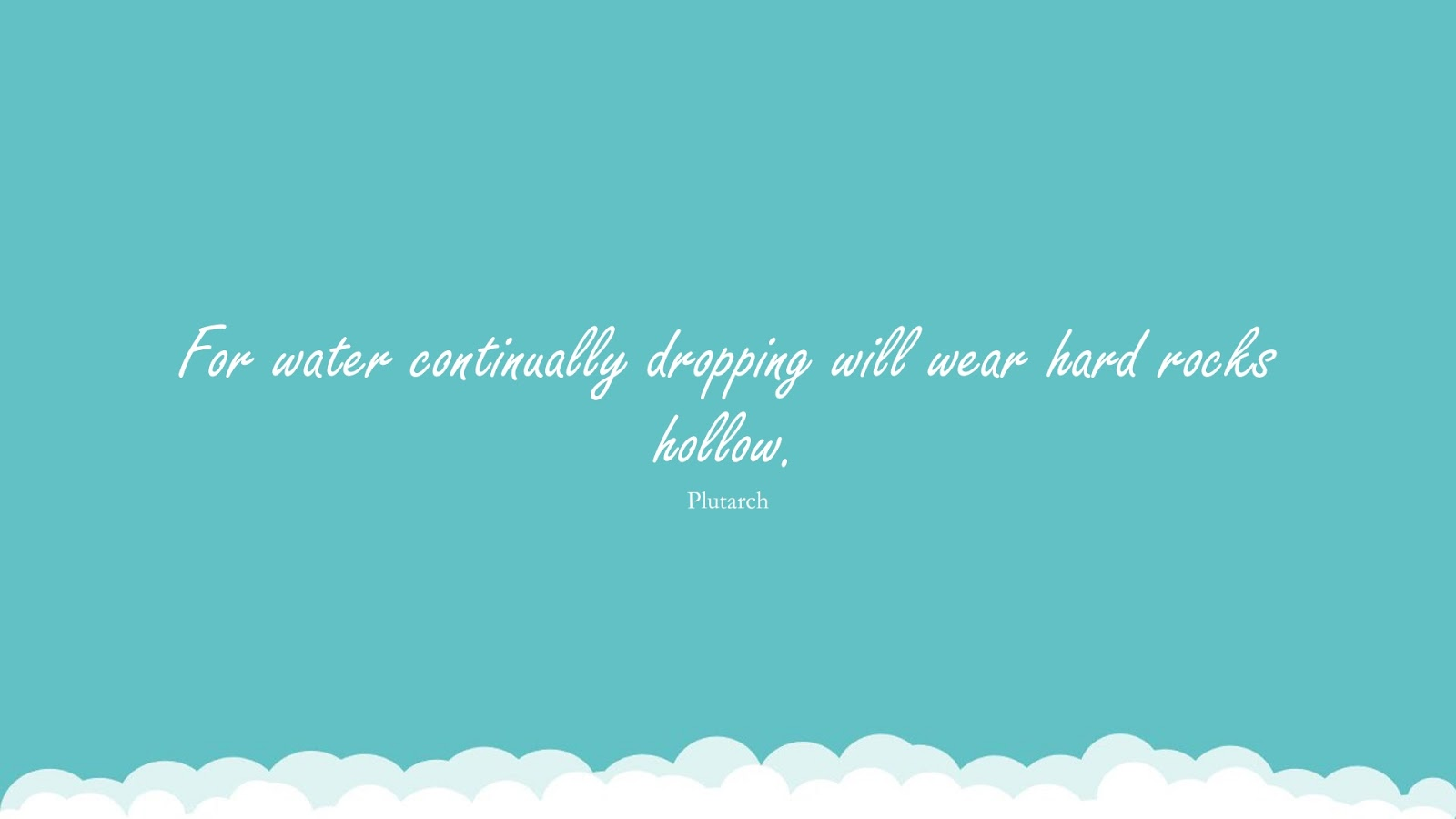 For water continually dropping will wear hard rocks hollow. (Plutarch);  #PerseveranceQuotes