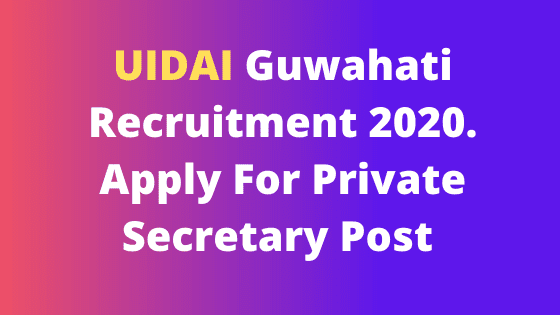 UIDAI Guwahati Recruitment 2020. Apply For Private Secretary Post @ UIDAI