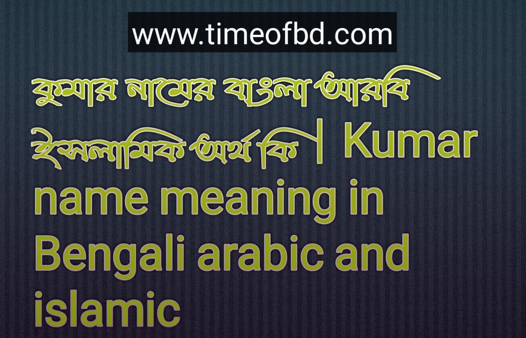 কুমার নামের অর্থ কি, কুমার নামের বাংলা অর্থ কি, কুমার নামের ইসলামিক অর্থ কি, Kumar name meaning in Bengali, কুমার কি ইসলামিক নাম,